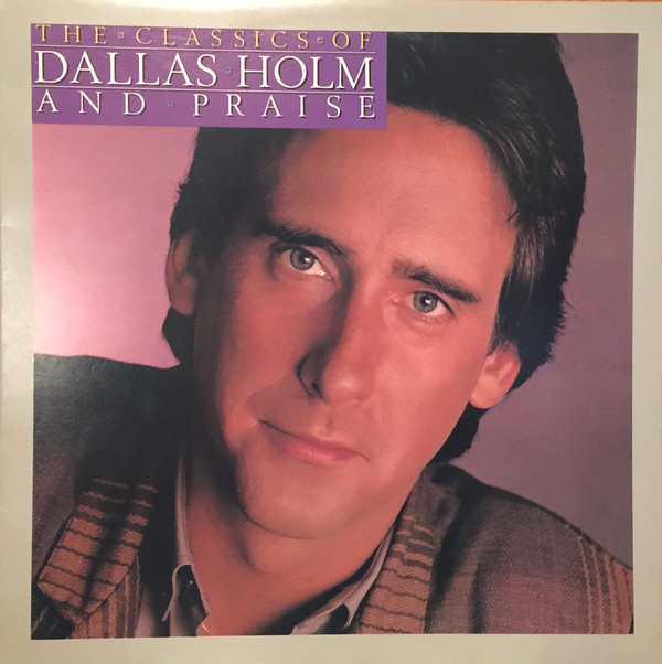 The Classics Of Dallas Holm And Praise
